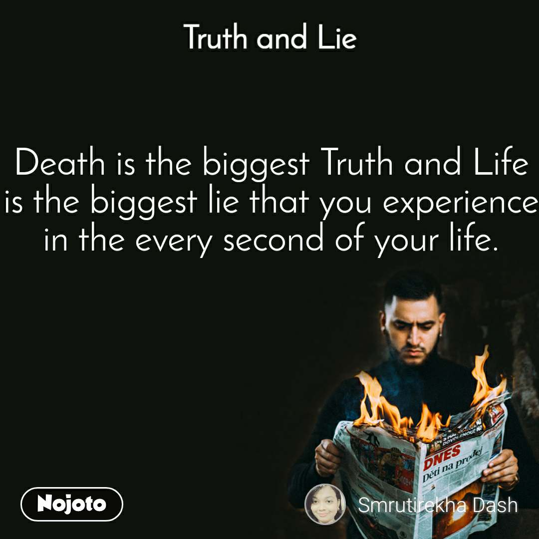 Truth and Lie Death is the biggest Truth and Life is the biggest lie that you experience in the every second of your life.