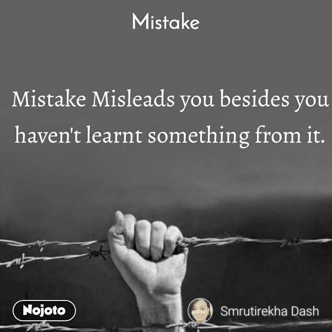 Mistake Mistake Misleads you besides you haven't learnt something from it.