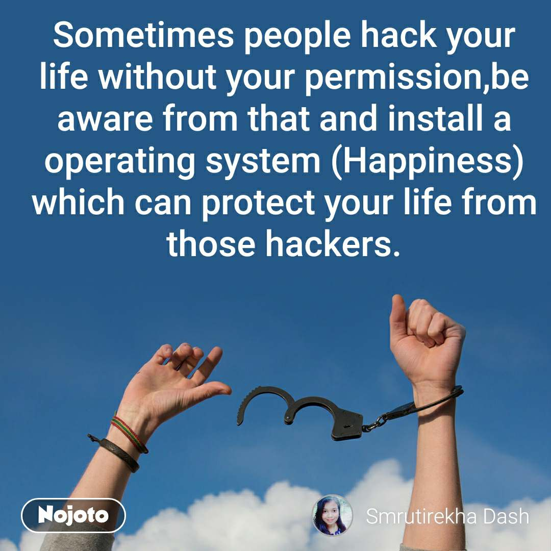 Sometimes people hack your life without your permission,be aware from that and install a operating system (Happiness) which can protect your life from those hackers.