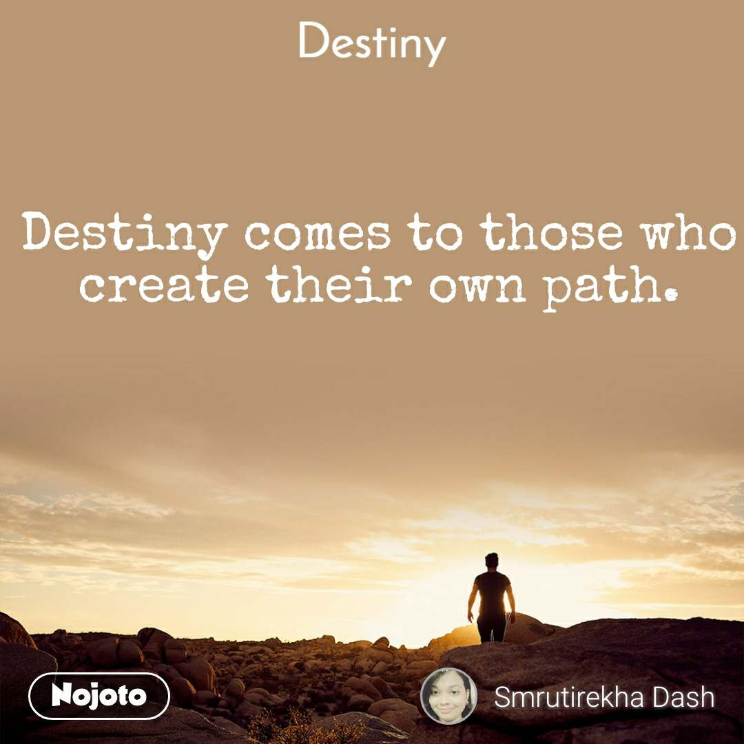 Destiny comes to those who create their own path.