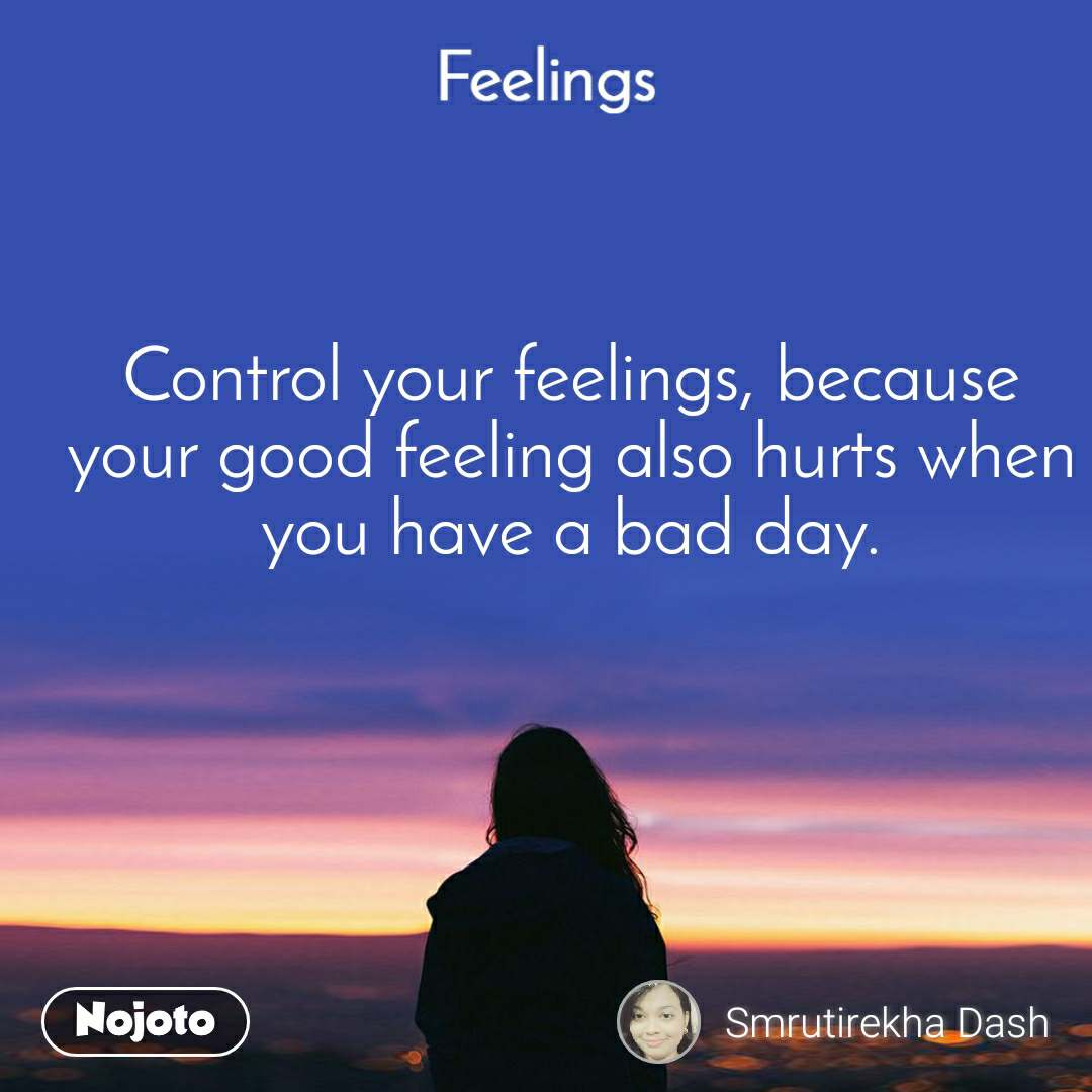 Feelings Control your feelings, because your good feeling also hurts when you have a bad day.