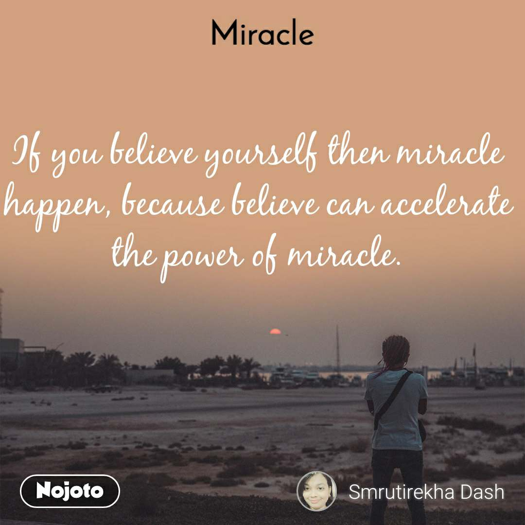 If you believe yourself then miracle happen, because believe can accelerate the power of miracle.