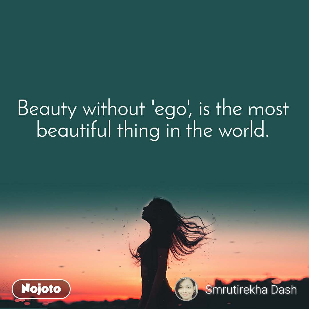Beauty without 'ego', is the most beautiful thing in the world.