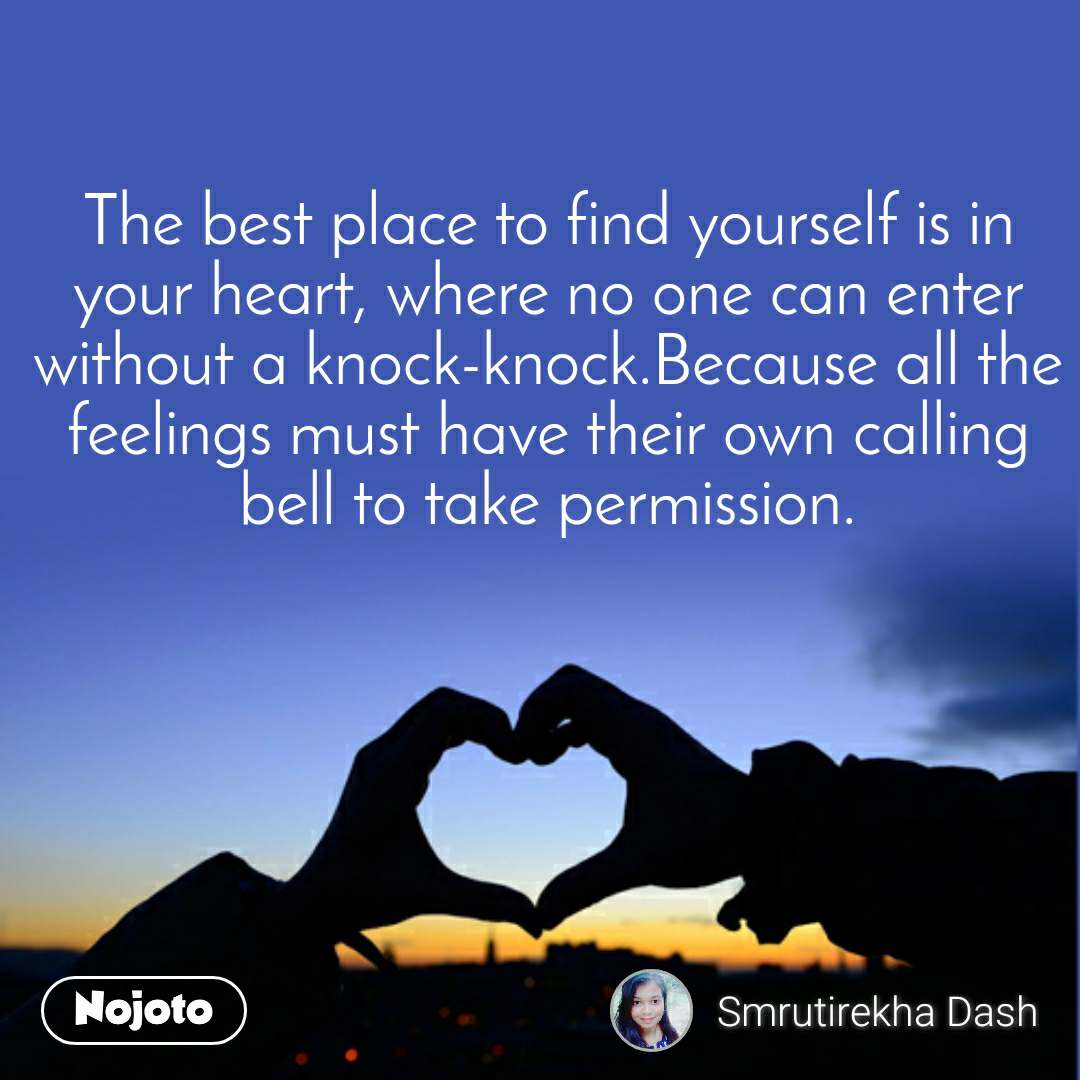 The best place to find yourself is in your heart, where no one can enter without a knock-knock.Because all the feelings must have their own calling bell to take permission.