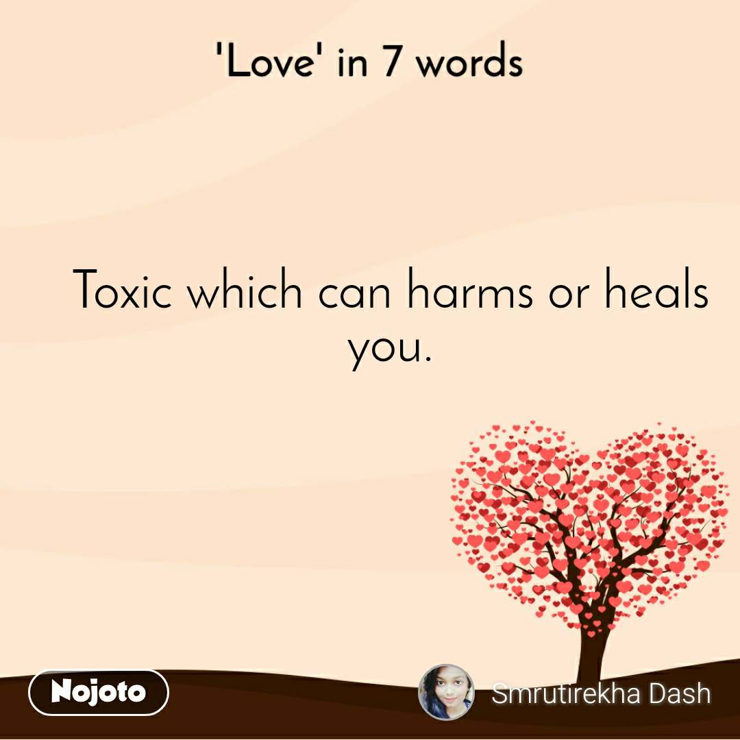 'Love' in 7 words Toxic which can harms or heals you.