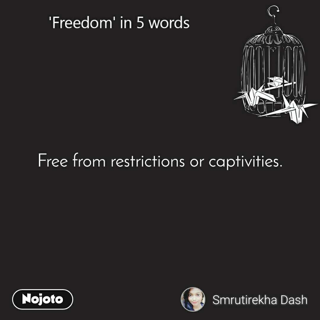 Freedom Free from restrictions or captivities.