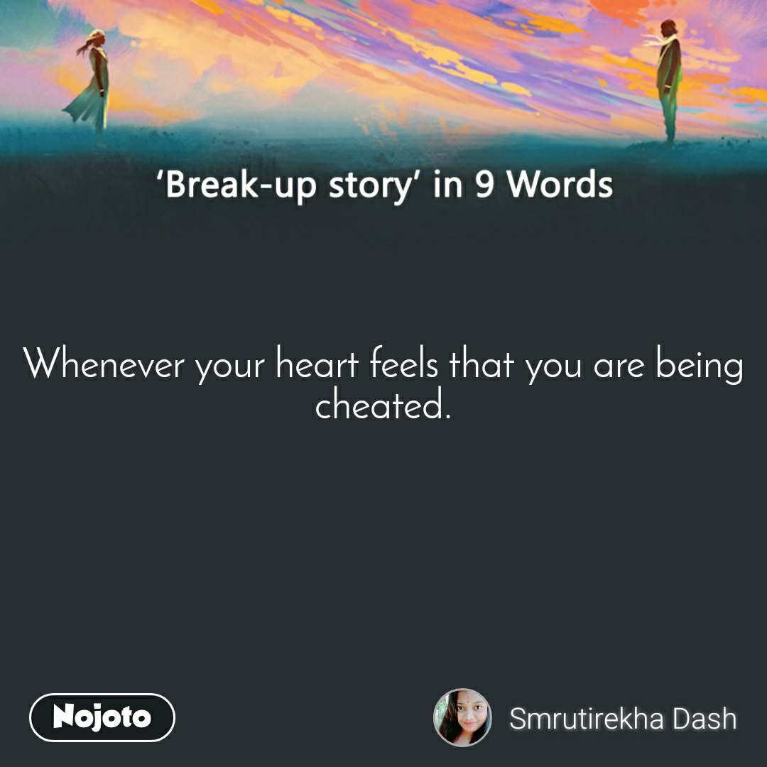 Break-up story in 9 Words Whenever your heart feels that you are being cheated.