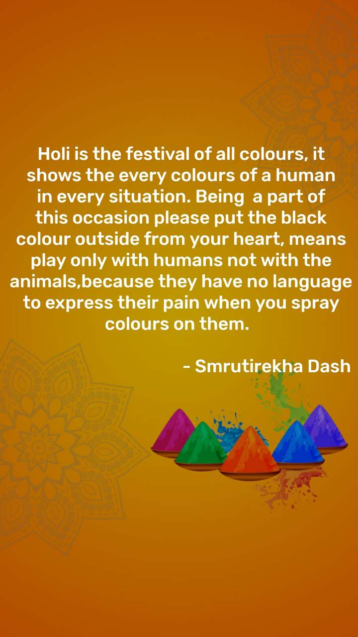 Holi is the festival of all colours, it shows the every colours of a human in every situation. Being  a part of this occasion please put the black colour outside from your heart, means play only with humans not with the animals,because they have no language to express their pain when you spray colours on them.                                                - Smrutirekha Dash