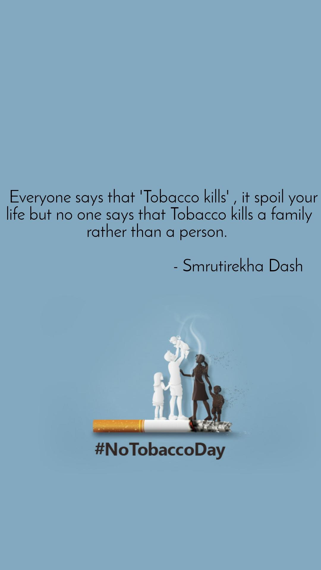 No Tobacco Day    Everyone says that 'Tobacco kills' , it spoil your life but no one says that Tobacco kills a family rather than a person.                                         - Smrutirekha Dash