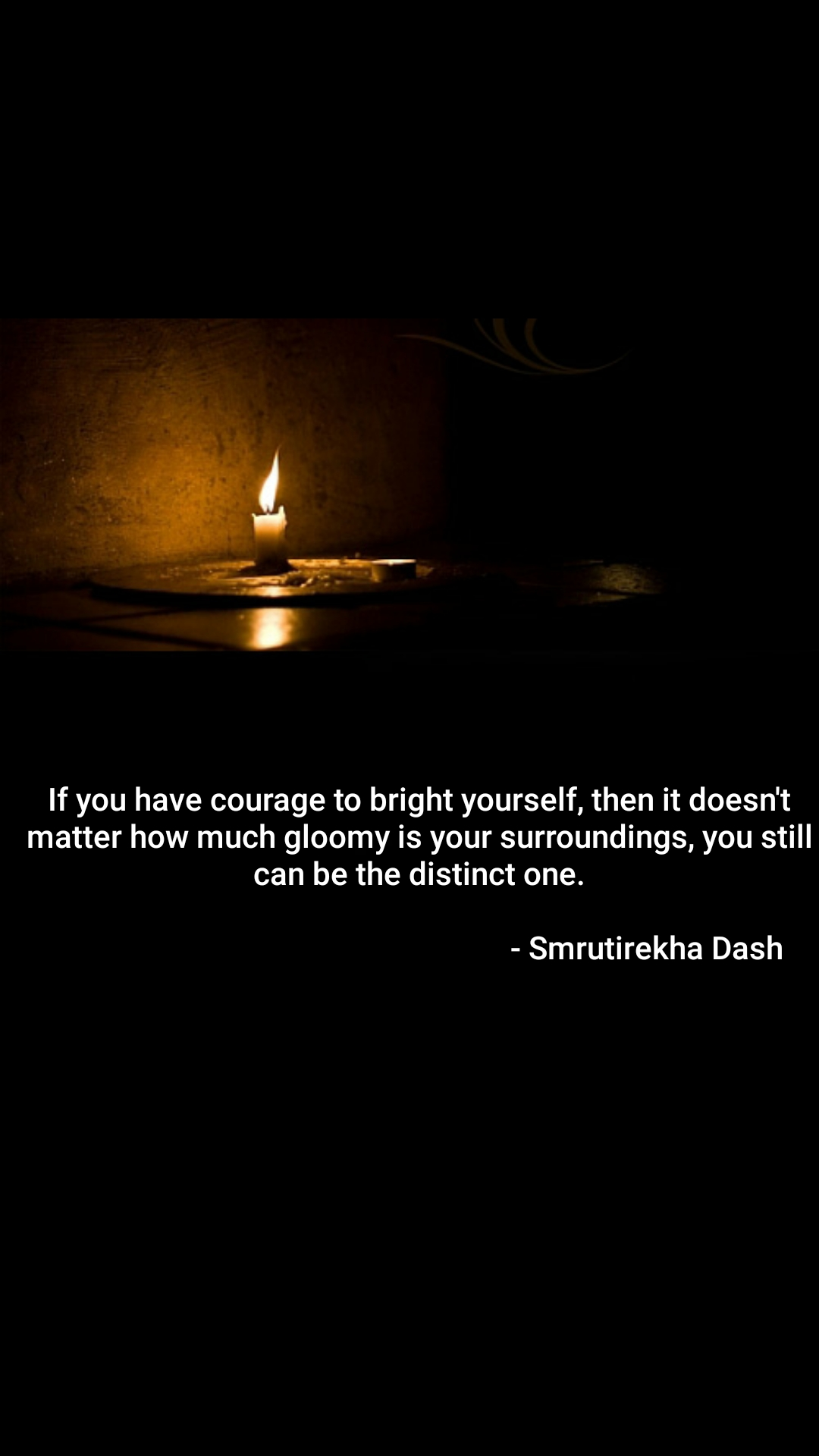 If you have courage to bright yourself, then it doesn't matter how much gloomy is your surroundings, you still can be the distinct one.                                                              - Smrutirekha Dash