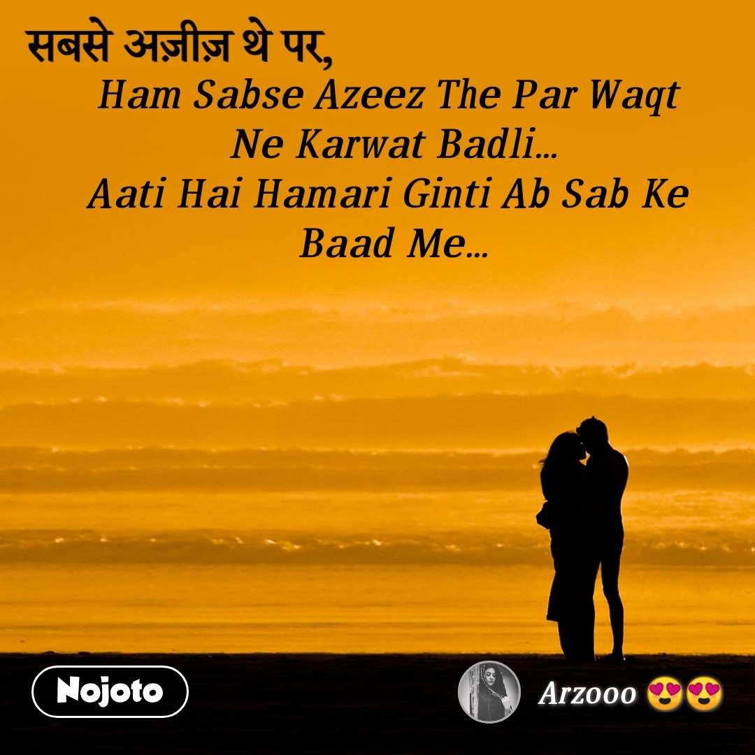 Ham Sabse Azeez The Par Waqt  Ne Karwat Badli... Aati Hai Hamari Ginti Ab Sab Ke  Baad Me...