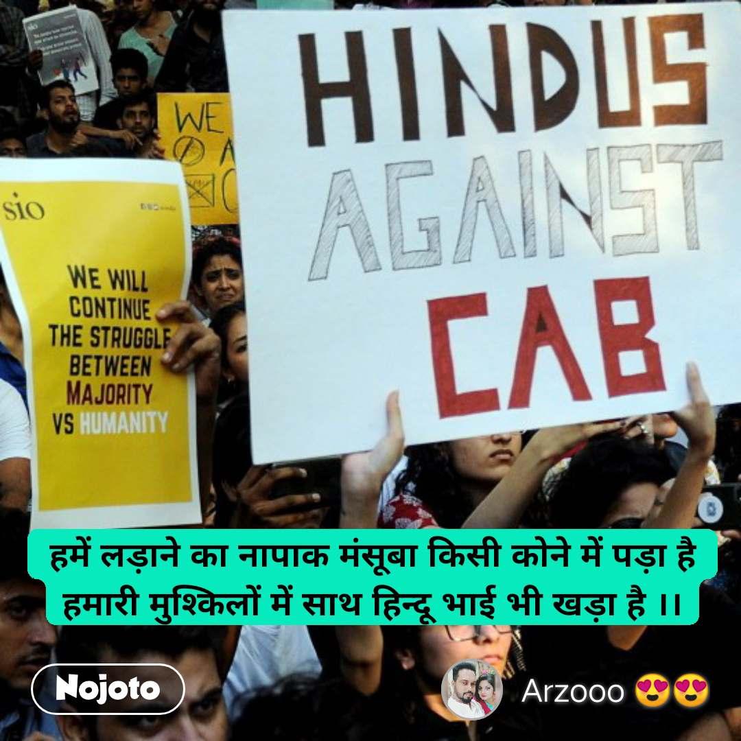 हमें लड़ाने का नापाक मंसूबा किसी कोने में पड़ा है हमारी मुश्किलों में साथ हिन्दू भाई भी खड़ा है ।।