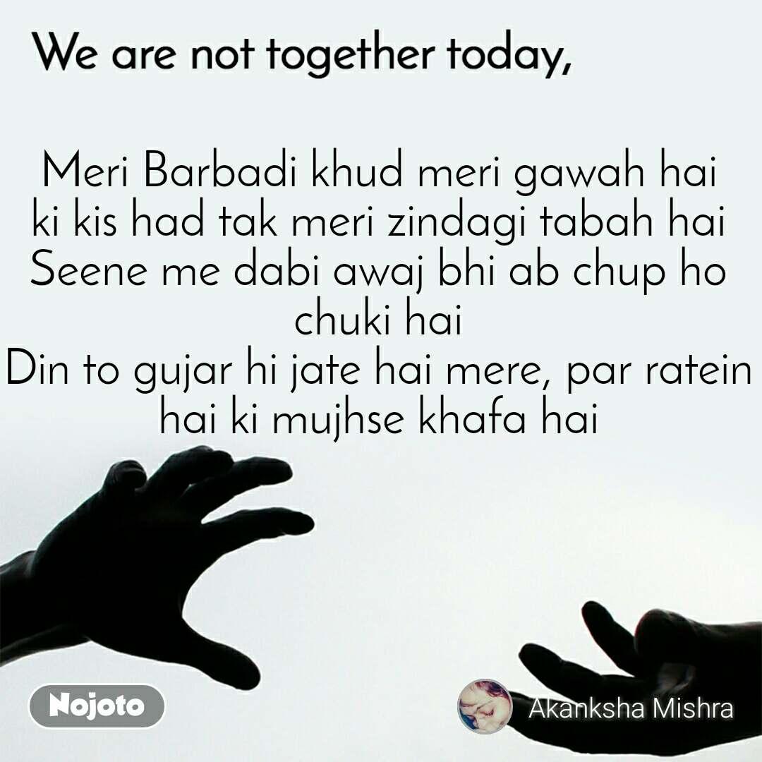 We are not together today Meri Barbadi khud meri gawah hai ki kis had tak meri zindagi tabah hai Seene me dabi awaj bhi ab chup ho chuki hai Din to gujar hi jate hai mere, par ratein hai ki mujhse khafa hai