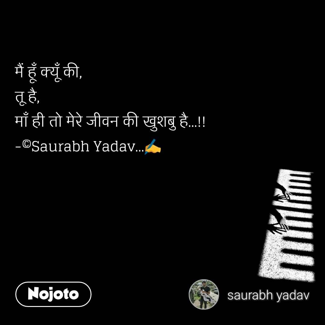 मैं हूँ क्यूँ की, तू है, माँ ही तो मेरे जीवन की खुशबु है...!! -©Saurabh Yadav...✍️