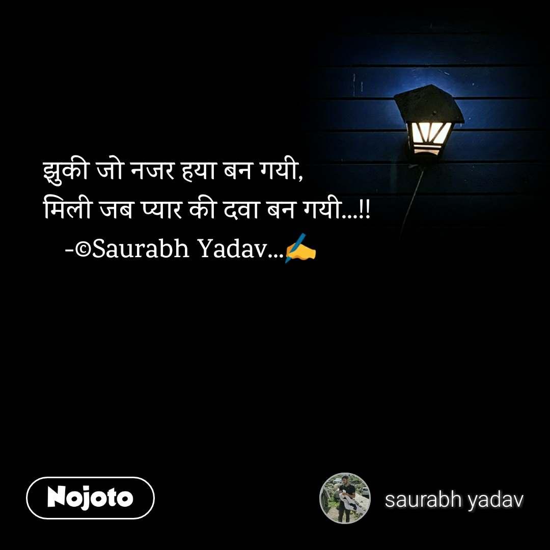 झुकी जो नजर हया बन गयी, मिली जब प्यार की दवा बन गयी...!!    -©Saurabh Yadav...✍️