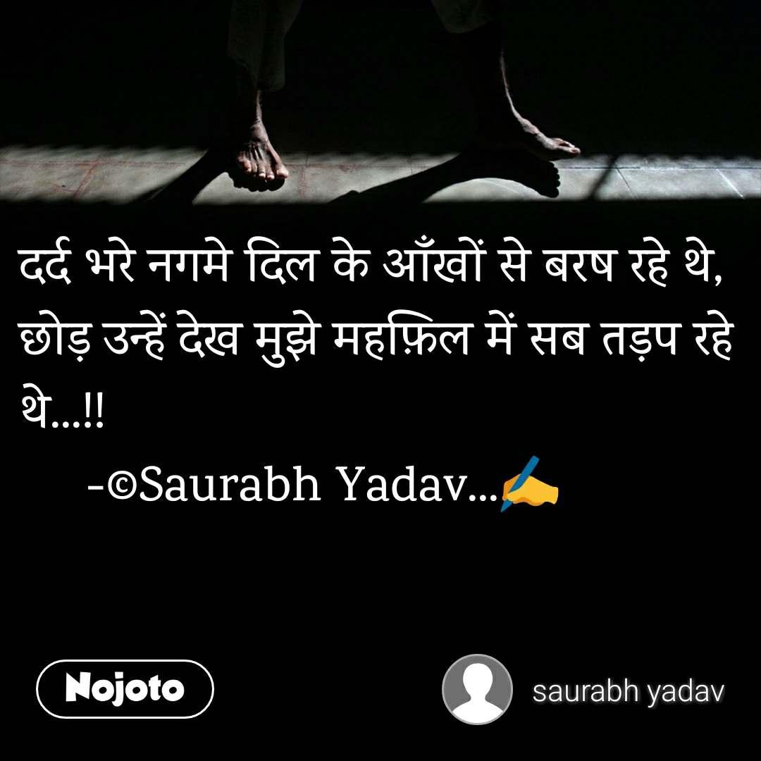 दर्द भरे नगमे दिल के आँखों से बरष रहे थे, छोड़ उन्हें देख मुझे महफ़िल में सब तड़प रहे थे...!!      -©Saurabh Yadav...✍️