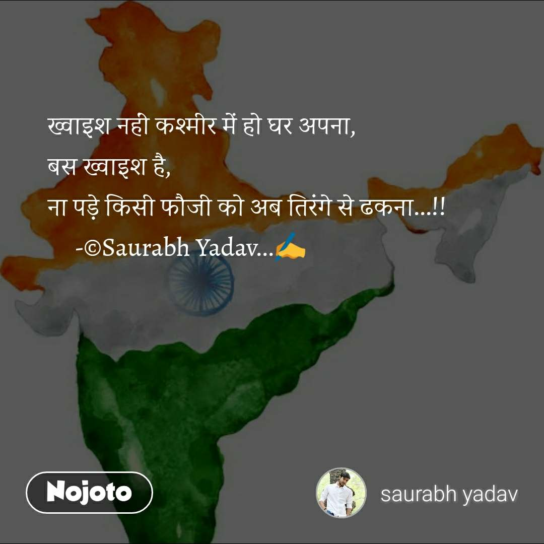 ख्वाइश नहीं कश्मीर में हो घर अपना, बस ख्वाइश है, ना पड़े किसी फौजी को अब तिरंगे से ढकना...!!      -©Saurabh Yadav...✍️