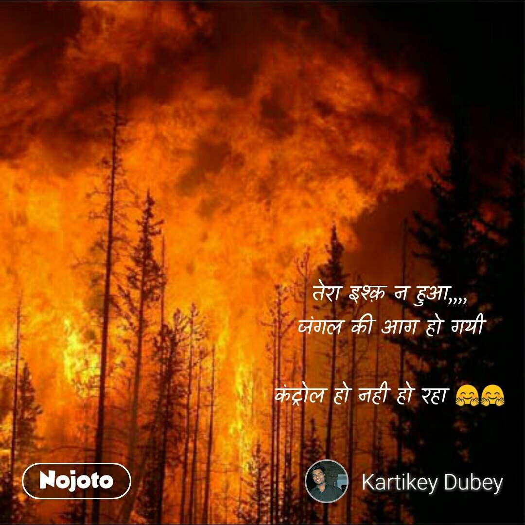 तेरा इश्क़ न हुआ,,,, जंगल की आग हो गयी  कंट्रोल हो नही हो रहा 🤗🤗