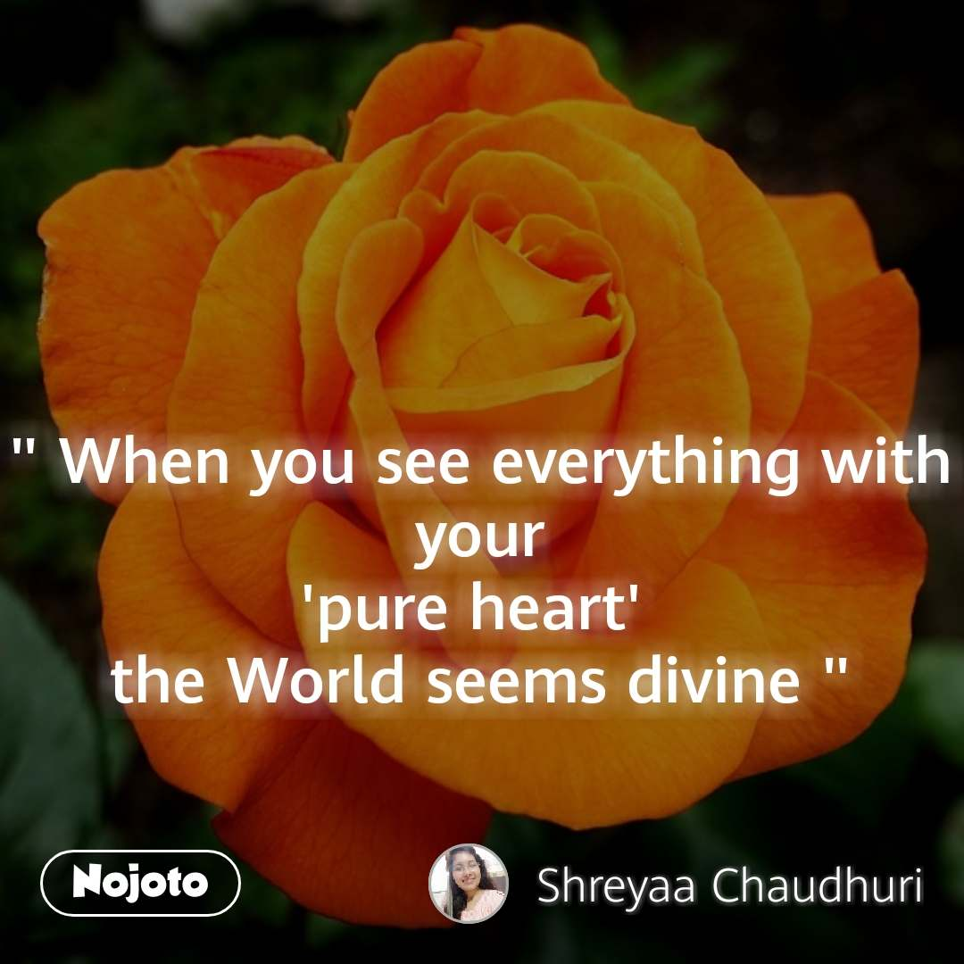 """"""" When you see everything with your 'pure heart'  the World seems divine """""""