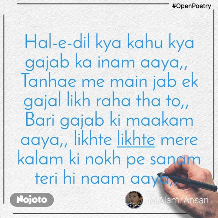 #OpenPoetry Hal-e-dil kya kahu kya gajab ka inam aaya,,  Tanhae me main jab ek gajal likh raha tha to,,  Bari gajab ki maakam aaya,, likhte likhte mere kalam ki nokh pe sanam teri hi naam aaya,,
