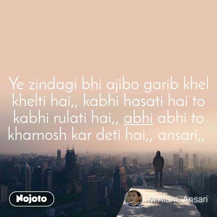 Ye zindagi bhi ajibo garib khel khelti hai,, kabhi hasati hai to kabhi rulati hai,, abhi abhi to khamosh kar deti hai,, ansari,,