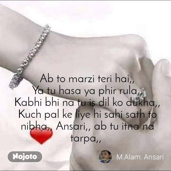 #Pehlealfaaz Ab to marzi teri hai,, Ya tu hasa ya phir rula,, Kabhi bhi na tu is dil ko dukha,, Kuch pal ke liye hi sahi sath to nibha,, Ansari,, ab tu itna na tarpa,,