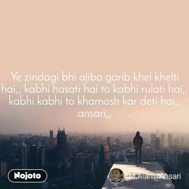 Ye zindagi bhi ajibo garib khel khelti hai,, kabhi hasati hai to kabhi rulati hai,, kabhi kabhi to khamosh kar deti hai,, ansari,,