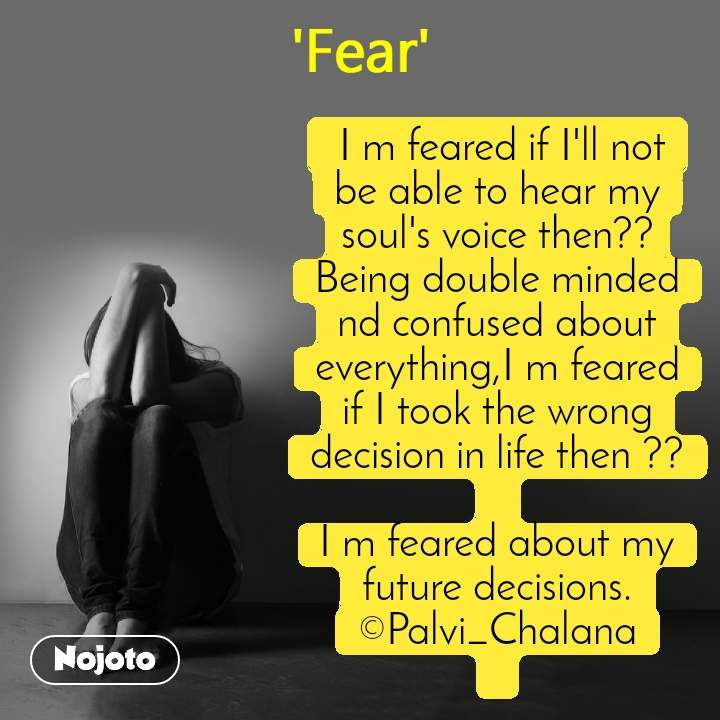 Fear  I m feared if I'll not be able to hear my soul's voice then??Being double minded nd confused about everything,I m feared if I took the wrong decision in life then ??  I m feared about my future decisions. ©Palvi_Chalana