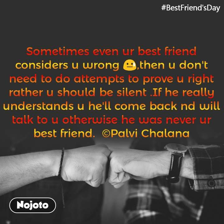 #BestFriend'sDay Sometimes even ur best friend considers u wrong 😓,then u don't need to do attempts to prove u right rather u should be silent .If he really understands u he'll come back nd will talk to u otherwise he was never ur best friend.  ©Palvi Chalana