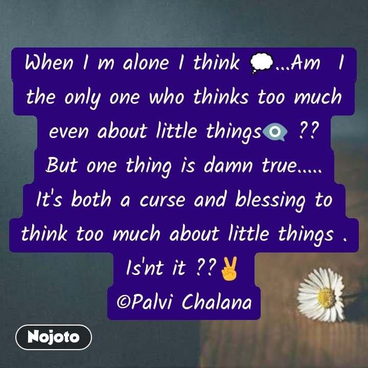 Alone Quotes In Hindi When I m alone I think 💭...Am  I the only one who thinks too much even about little things👁️‍🗨 ?? But one thing is damn true..... It's both a curse and blessing to think too much about little things . Is'nt it ??✌ ©Palvi Chalana
