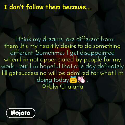 I don't follow them because...   I think my dreams  are different from them .It's my heartily desire to do something different .Sometimes I get disappointed when I m not appericiated by people for my work ...but I m hopeful that one day definately I'll get success nd will be admired for what I m doing today😇👏 . ©Palvi Chalana