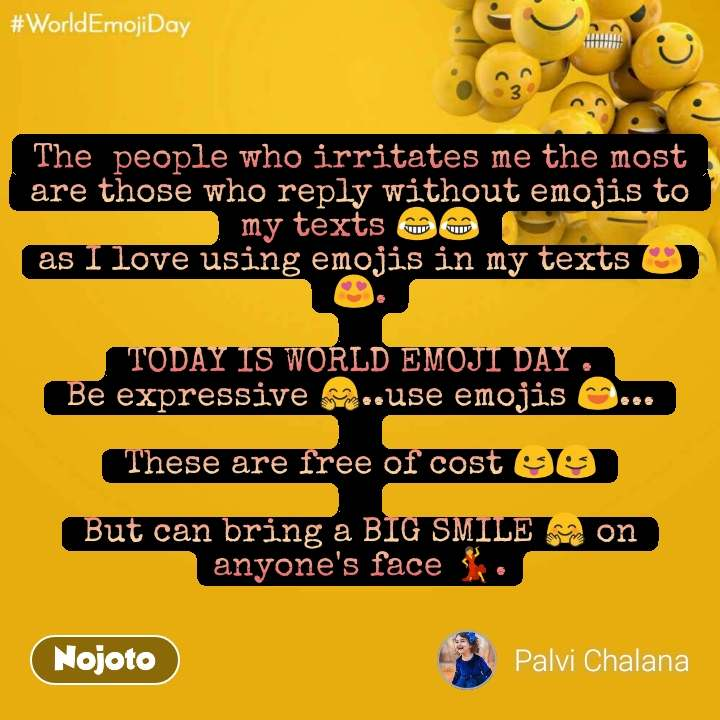 World Emoji Day The  people who irritates me the most are those who reply without emojis to my texts 😂😂 as I love using emojis in my texts 😍😍.  TODAY IS WORLD EMOJI DAY . Be expressive 🤗..use emojis 😅...  These are free of cost 😜😜  But can bring a BIG SMILE 🤗 on anyone's face 💃.