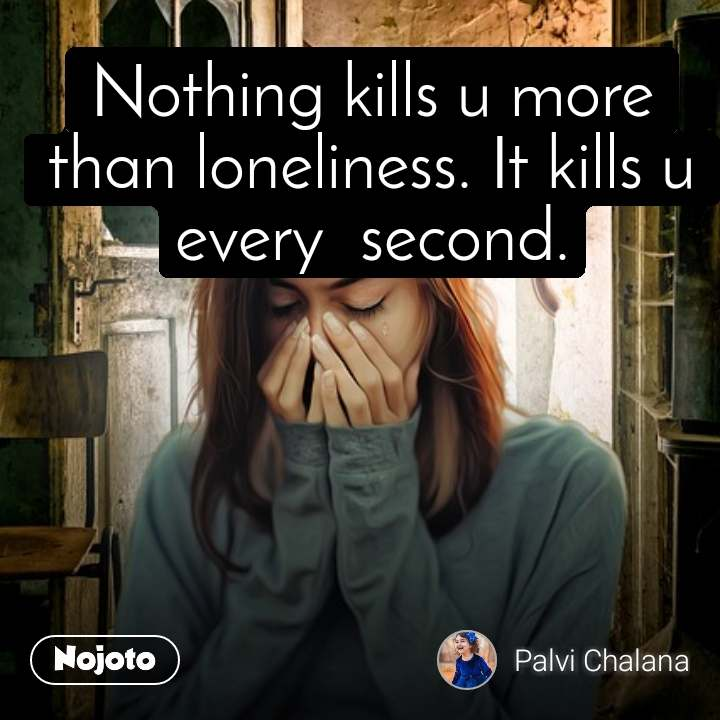Nothing kills u more than loneliness. It kills u every  second.