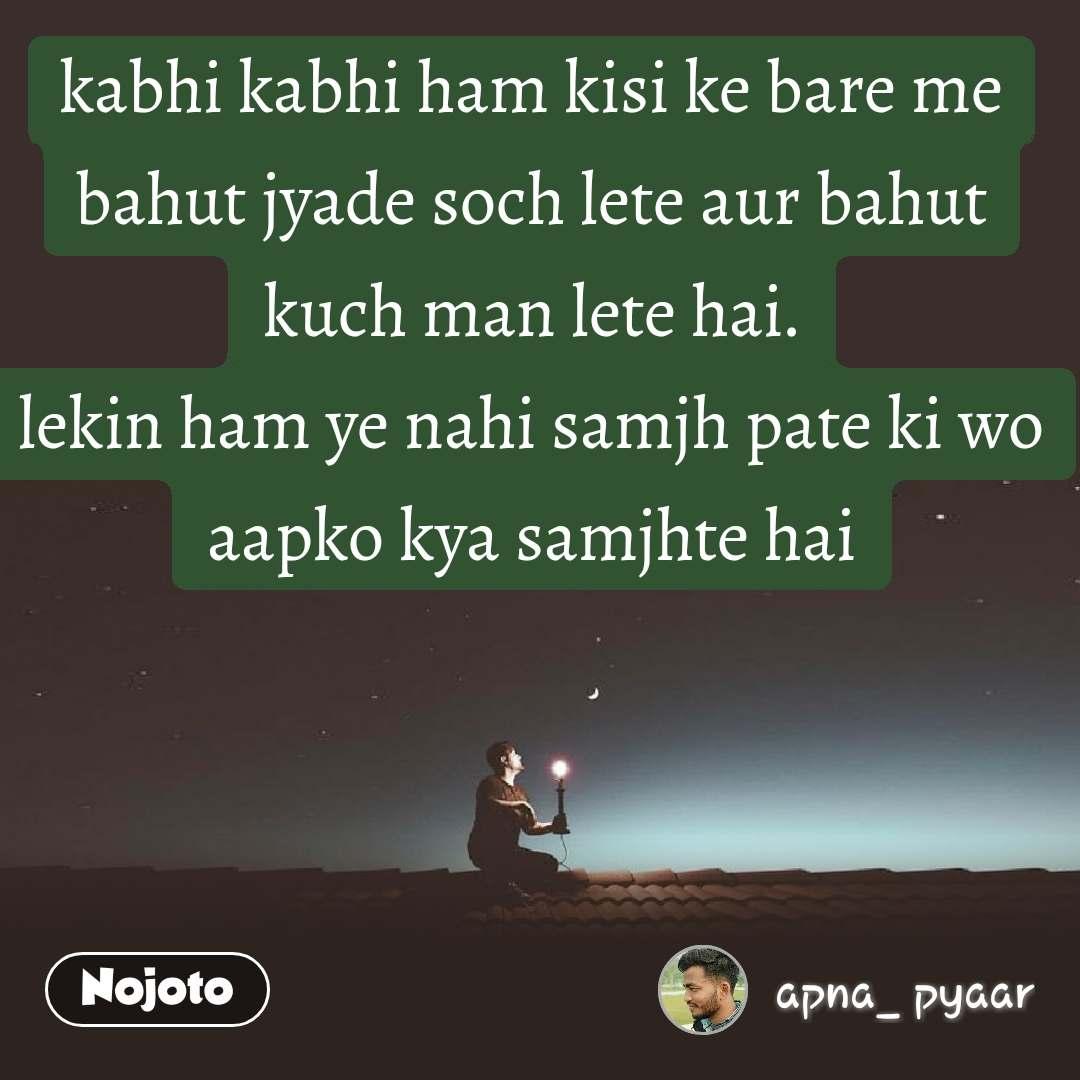 kabhi kabhi ham kisi ke bare me bahut jyade soch lete aur bahut kuch man lete hai. lekin ham ye nahi samjh pate ki wo aapko kya samjhte hai