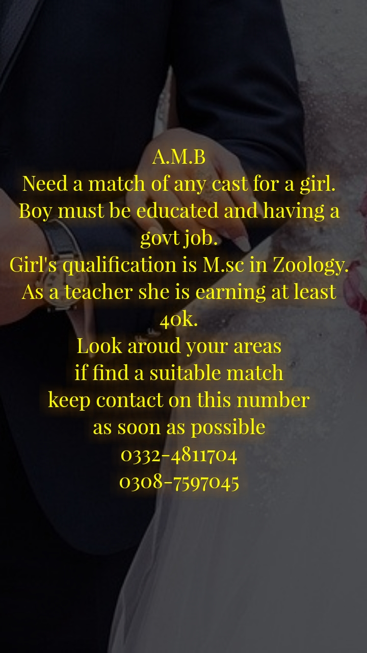 A.M.B Need a match of any cast for a girl. Boy must be educated and having a govt job. Girl's qualification is M.sc in Zoology. As a teacher she is earning at least 40k. Look aroud your areas if find a suitable match keep contact on this number as soon as possible 0332-4811704 0308-7597045