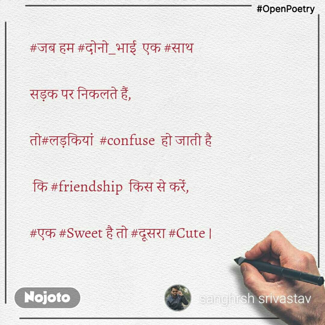 #OpenPoetry #जबहम#दोनो_भाईएक#साथ  सड़क पर निकलते हैं,   तो#लड़कियां#confuseहो जाती है  कि#friendshipकिससे करें,  #एक#Sweetहै तो#दूसरा#Cute।