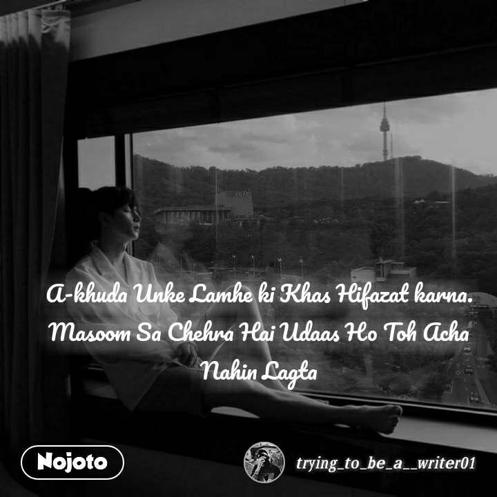 A-khuda Unke Lamhe ki Khas Hifazat karna. Masoom Sa Chehra Hai Udaas Ho Toh Acha Nahin Lagta
