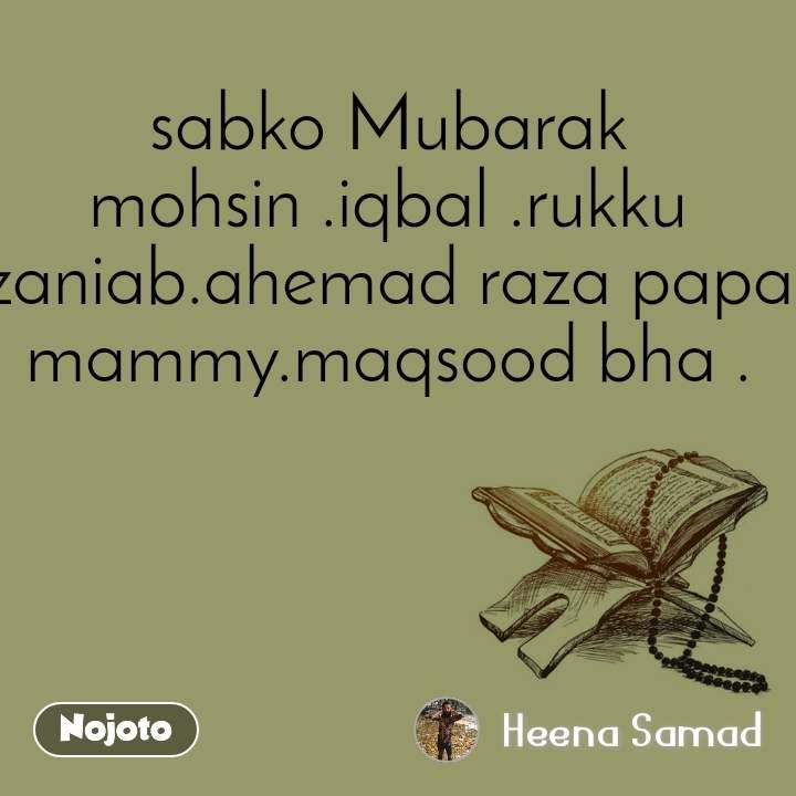 sabko Mubarak mohsin .iqbal .rukku zaniab.ahemad raza papa mammy.maqsood bha .