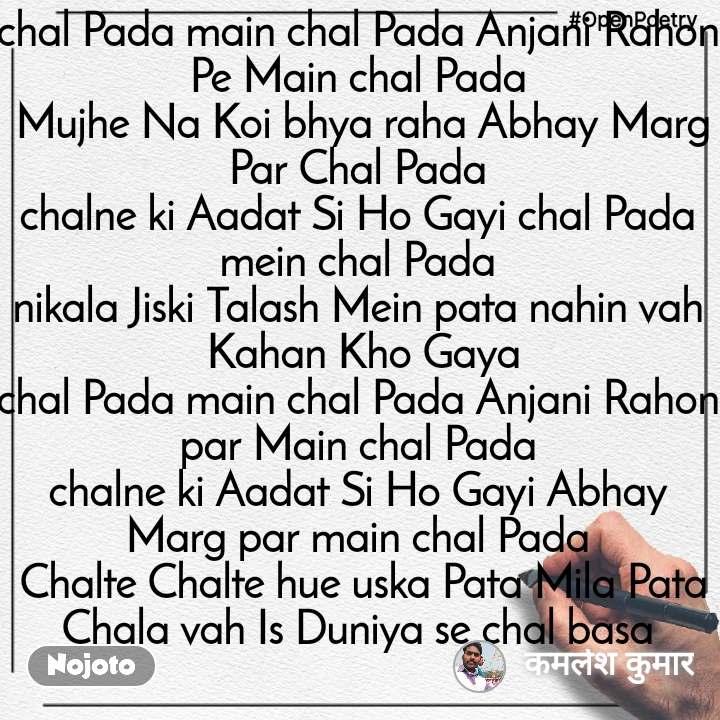 #OpenPoetry chal Pada main chal Pada Anjani Rahon Pe Main chal Pada  Mujhe Na Koi bhya raha Abhay Marg Par Chal Pada chalne ki Aadat Si Ho Gayi chal Pada mein chal Pada nikala Jiski Talash Mein pata nahin vah  Kahan Kho Gaya chal Pada main chal Pada Anjani Rahon par Main chal Pada chalne ki Aadat Si Ho Gayi Abhay Marg par main chal Pada  Chalte Chalte hue uska Pata Mila Pata Chala vah Is Duniya se chal basa
