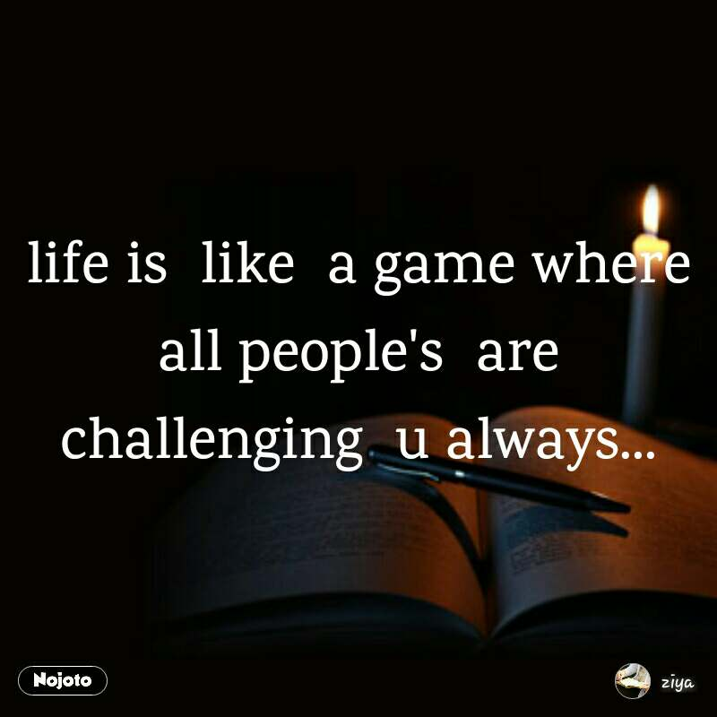 life is  like  a game where all people's  are challenging  u always...