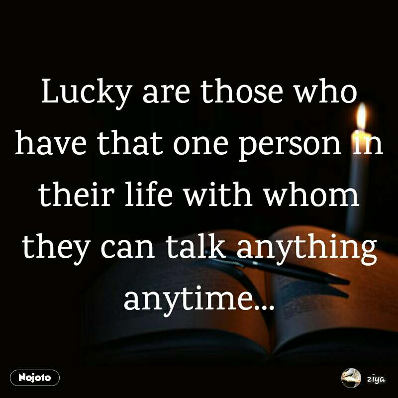 Lucky are those who have that one person in their life with whom they can talk anything anytime...