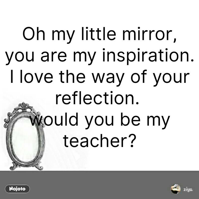 Oh my little mirror, you are my inspiration. I love the way of your reflection.  would you be my teacher?  #NojotoQuote
