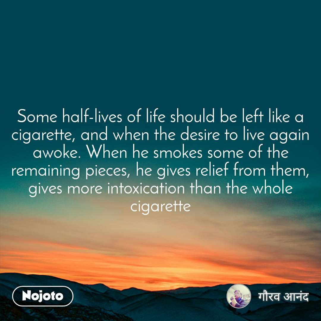 Some half-lives of life should be left like a cigarette, and when the desire to live again awoke. When he smokes some of the remaining pieces, he gives relief from them, gives more intoxication than the whole cigarette