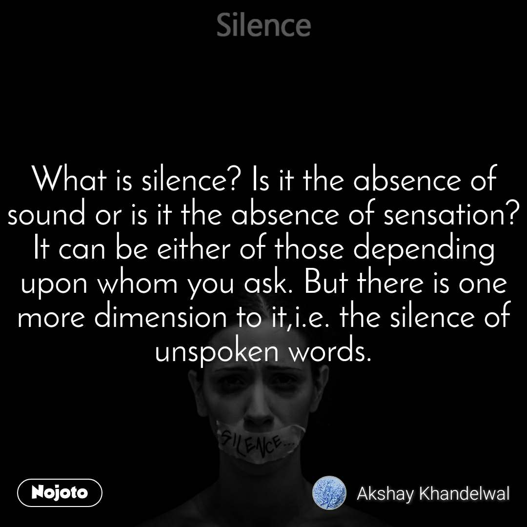 Silence What is silence? Is it the absence of sound or is it the absence of sensation? It can be either of those depending upon whom you ask. But there is one more dimension to it,i.e. the silence of unspoken words.