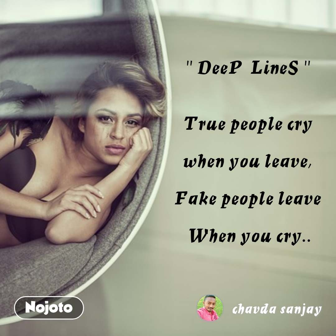 """ DeeP  LineS ""    True people cry    when you leave,   Fake people leave   When you cry.."