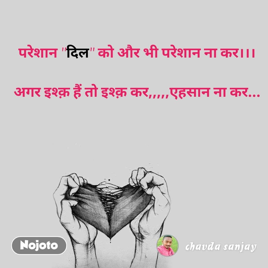 """परेशान """"दिल"""" को और भी परेशान ना कर।।।  अगर इश्क़ हैं तो इश्क़ कर,,,,,एहसान ना कर..."""
