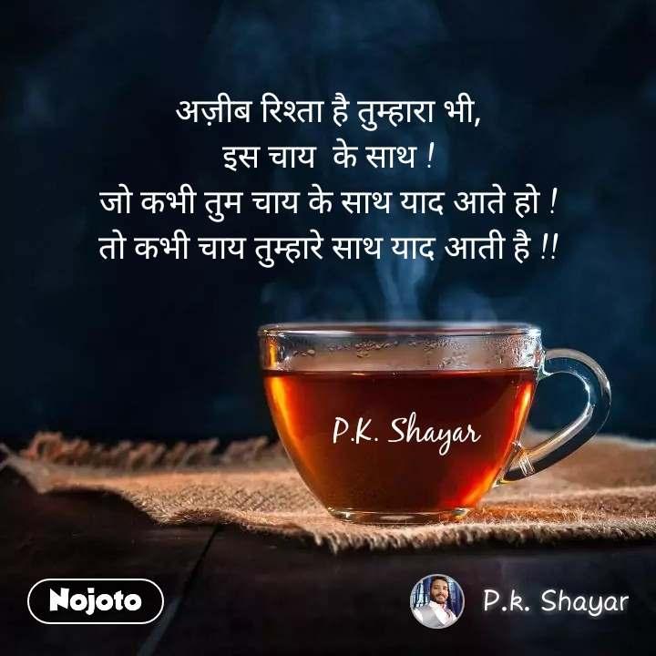 अज़ीब रिश्ता है तुम्हारा भी, इस चाय  के साथ ! जो कभी तुम चाय के साथ याद आते हो ! तो कभी चाय तुम्हारे साथ याद आती है !!                       P.K. Shayar