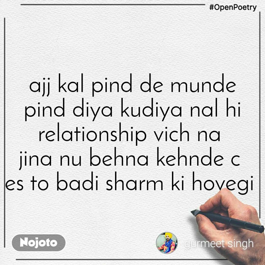 #OpenPoetry ajj kal pind de munde pind diya kudiya nal hi relationship vich na  jina nu behna kehnde c  es to badi sharm ki hovegi