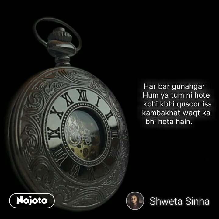 Har bar gunahgar                                            Hum ya tum ni hote                                             kbhi kbhi qusoor iss                                            kambakhat waqt ka                                                    bhi hota hain.