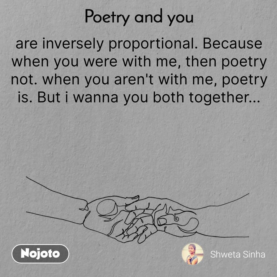 Poetry and you  are inversely proportional. Because when you were with me, then poetry not. when you aren't with me, poetry is. But i wanna you both together...
